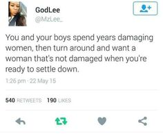 'You and your boys spend years damaging women, then turn around and want a woman that's not damaged when you're ready to settle down.'