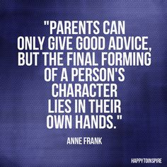 Anne Frank quote about taking responsibility for your actions and who you are. I know our parents shape up into the people that we are- but eventually we are the ones who choose to be good or to be bad. Hard to accept sometimes.