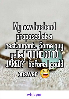 "My now husband proposed at a restaurant.  Some guy yelled ""DID HE GO TO JARED?""  before I could answer"