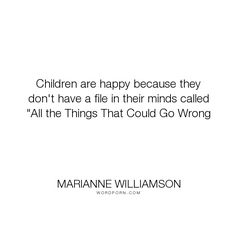 """Marianne Williamson - """"Children are happy because they don't have a file in their minds called """"All the..."""". happiness"""