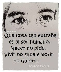 Human beings are strange. They do not ask to be born, they do not know how to live, and then they do not want to die- Facundo Cabral