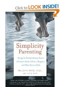 Simplicity Parenting: Using the Extraordinary Power of Less to Raise Calmer, Happier, and More Secure Kids: