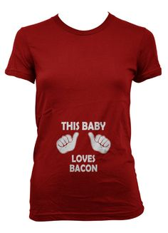 This Baby Loves Bacon Maternity t shirt pregnancy  Erin, this one's for you!!!!!  But not right away!