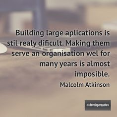 Building large aplications is stil realy dificult. Making them serve an organisation wel for many years is almost imposible. (Malcolm Atkinson) #quotes #developer #developing #software #developerquotes #softwarequotes #technology #fb #coder #coders #programmer #programming #tech #programmer #programmerslife #programminglife #coding #codinglife #webdevelopment #webdeveloper #development #nerd #geek #opensource #computer