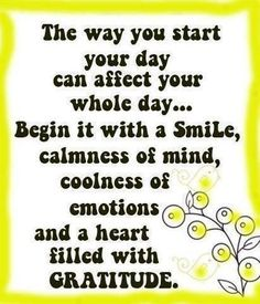 Start your Day with a Smile, Love & Gratitude then all else that's Good Will Follow!