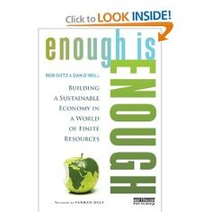 """"""" 'Enough is Enough': we are witnessing more & more uneconomic growth—growth that costs more than it is worth. An economy that chases perpetually increasing production & consumption, always in search of more, stands no chance of achieving a lasting prosperity. We need an economy that can meet our needs without undermining the life-support systems & resources of the planet. The book argues that now is the time to change the economic goal from the madness of more to the wisdom of enough."""""""
