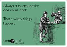 Always+stick+around+for+one+more+drink.+That's+when+things+happen.