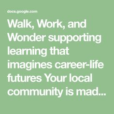 Walk, Work, and Wonder supporting learning that imagines career-life futures Your local community is made up of numerous local business, community organizations, and citizens, all who depend on both personal and economic relationships. These relationships ensure that services, employment opport...