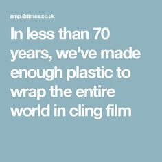 In less than 70 years, we've made enough plastic to wrap the entire world in cling film