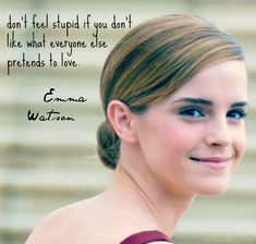 """Don't feel stupid if you don't like what everyone else pretends to love."" -Emma Watson"