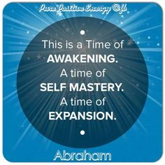 This is a time of AWAKENING.  A time of SELF MASTERY.  A time of EXPANSION.   ~Abraham Hicks