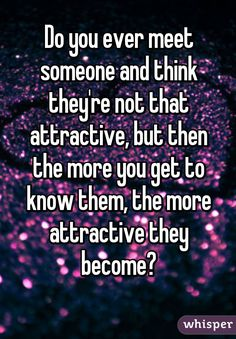 Do you ever meet someone and think they're not that attractive, but then the more you get to know them, the more attractive they become?