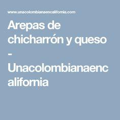 Arepas de chicharrón y queso - Unacolombianaencalifornia