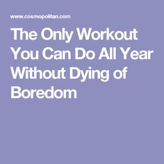 The Only Workout You Can Do All Year Without Dying of Boredom