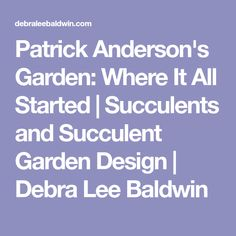 Patrick Anderson's Garden: Where It All Started | Succulents and Succulent Garden Design | Debra Lee Baldwin