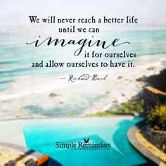 We will never reach a better life until we can imagine it for ourselves and allow ourselves to have it. — Richard Bach