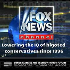 Fox News Channel, lowering the IQ of bigoted conservatives since 1996.