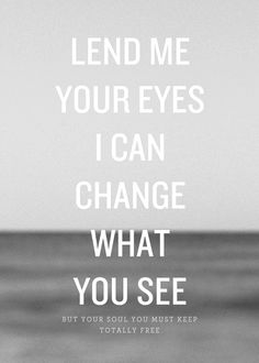 Lend me your eyes I can change what you see. But your soul you must keep totally free.