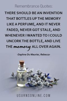 There should be an invention that bottles up the memory like a perfume, and it never faded, never got stale, and whenever I wanted to I could uncork the bottle, and live the memory all over again. - Daphne Du Maurier, Rebecca || Read more remembrance quotes in our collection Lost Quotes, Death Quotes, Remembrance Quotes, Daphne Du Maurier, Heart Warming Quotes, Grief Loss, Losing A Loved One, Never Fade, Sympathy Gifts