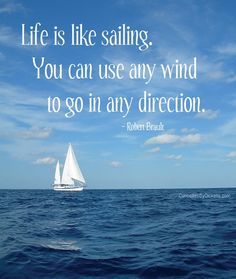Life is like sailing.  You can use any wind to go in any direction.  ~ Robert Brault