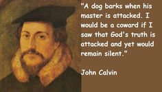 like a dog who barks when his master is attacked... - John Calvin