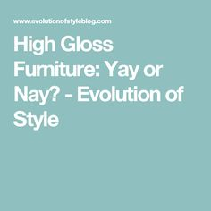 High Gloss Furniture: Yay or Nay? - Evolution of Style