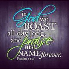 "Psalm 44:8 ""...Praise GOD's name forever."""