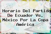 http://tecnoautos.com/wp-content/uploads/imagenes/tendencias/thumbs/horario-del-partido-de-ecuador-vs-mexico-por-la-copa-america.jpg Ecuador Vs Mexico. Horario del partido de Ecuador vs. México por la Copa América, Enlaces, Imágenes, Videos y Tweets - http://tecnoautos.com/actualidad/ecuador-vs-mexico-horario-del-partido-de-ecuador-vs-mexico-por-la-copa-america/