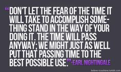 """Don't let the fear of the time it will take to accomplish some-thing stand in the way of your doing it. The time will pass anyway; we might just as well put that passing time to the best possible use. ~ Earl Nightingale"
