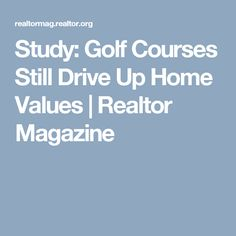 Study: Golf Courses Still Drive Up Home Values | Realtor Magazine