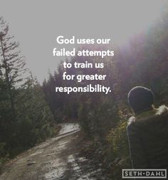 God uses our failed attempts to train us for greater responsibility.  -Seth Dahl, Bethel Church Children's Pastor, Redding, CA
