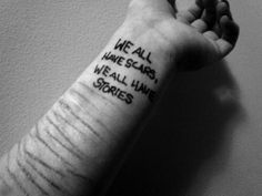 every scar has a story..you can never tell how deep the secrets of sadness lies beneath skin..