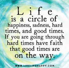 Life is a circle of Happiness, Sadness, Hard times, and good times. If you are going through hard times have faith that good times are on the way.