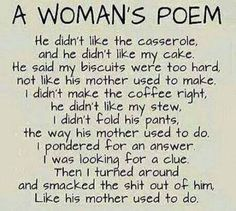 A woman's poem. He didn't like my casserole, he didn't like my cake. He said my biscuits were too hard, not like his mother used to make. I pondered for a moment, I was looking for a clue. .. then I turned around and slapped the shit out of him just like his mother used to do. LOL