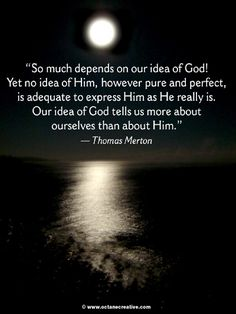 """Our idea of God tells us more about ourselves than about Him."" - Thomas Merton"