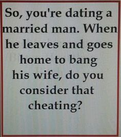 So you're dating a married man. When he leaves and goes home to bang his wife, do you consider that cheating??