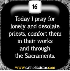 Let us Pray today or Lonely and Desolate Priests  O Jesus, our great High Priest, hear my humble prayers on behalf of Your priests, those who suffer with loneliness and desolation. Give them a deep faith, a bright and firm hope.............Prayer Wall | DEVOTIO