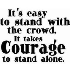 It's east to stand with the crowd. It takes courage to stand alone.
