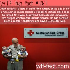 After needing 13 liters of blood for a surgery at the age of 13, a man named James Harrison pledged to donate blood once he turned 18. It was discovered that his blood contained a rare antigen which cured Rhesus disease. He has donated blood a record 1,000 times and saved 2,000,000 lives.