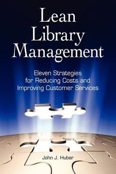 Lean library management : eleven strategies for reducing costs and improving customer services / John J. Huber.