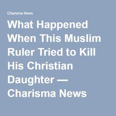 What Happened When This Muslim Ruler Tried to Kill His Christian Daughter — Charisma News