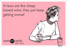 In-laws are like cheap boxed wine, they just keep getting worse!