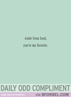 "b for bel: Daily Odd Compliment: ""Aside from Food, you're my Favorite"""