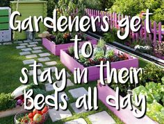Gardeners get to stay in their beds all day!
