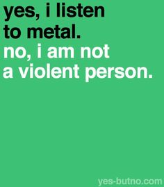 Yes, I listen to metal. No, I am not a violent person.