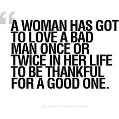 """A woman has to love a bad man once or twice in her life to be thankful for a good one""... Done that, my appreciation is greater now, c.a.p."