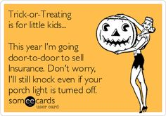 Free and Funny Halloween Ecard: Trick-or-Treating is for little kids. This year I'm going door-to-door to sell Insurance. Don't worry, I'll still knock even if your porch light is turned off. Create and send your own custom Halloween ecard. Insurance Humor, Porch Lighting, Turn Off, Someecards, Knock Knock, Don't Worry, Trick Or Treat, No Worries, Social Media