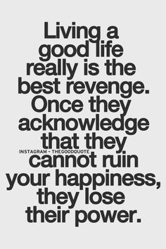 Living a good life really is the best revenge. Once they acknowledge that they cannot ruin your happiness, they lose their power.