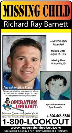 Endangered Missing: Richard Ray Barnett Missing From: Grangeville, ID• Missing Since: 8/31/1982 Richard has a hairline scar above his left eye.  last seen on August 31,1982 at a dairy farm near Grangeville, Idaho. He has not been seen or heard from since. Idaho County Sheriff's Office Grangeville, ID Agency Case #: 83-10012 24-hr #: 208-983-1100 Bigger Poster Here: http://www.operationlookout.org/Missing_Kids/Directory/wp-content/uploads/1034.pdf
