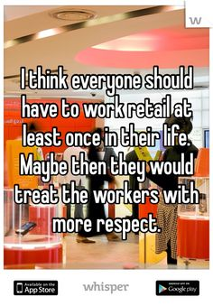 I think everyone should have to work retail at least once in their life. Maybe then they would treat the workers with more respect.